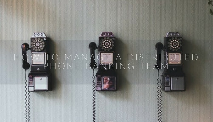 How to manage a distributed phone banking team